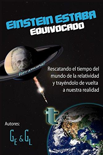 Einstein Estaba Equivocado: Rescatando el tiempo del mundo de la relatividad y trayéndolo de vuelta a nuestra realidad por Elías Gonzhález