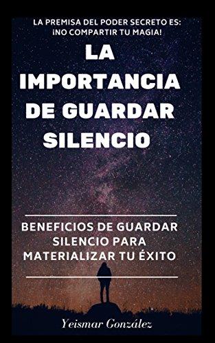 LA IMPORTANCIA DE GUARDAR SILENCIO: Beneficios de guardar silencio para materializar el éxito (Lograr el éxito)