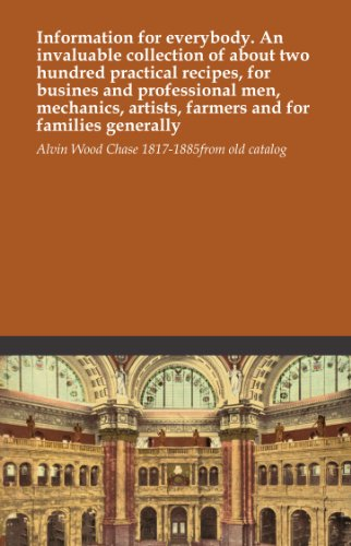 Information for everybody. An invaluable collection of about two hundred practical recipes, for busines and professional men, mechanics, artists, farmers and for families generally