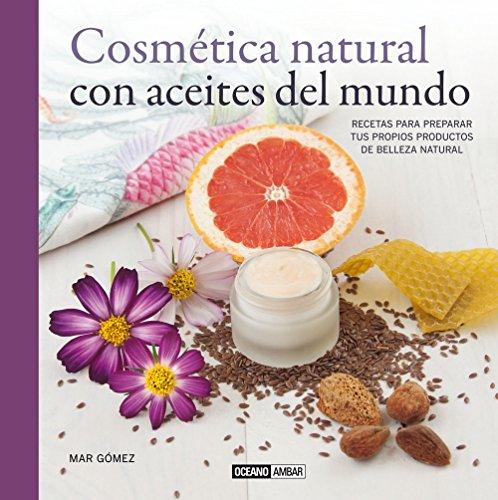 Cosmética natural con aceites del mundo : recetas para preparar tus propios productos de belleza natural por María Del Mar Gómez Ortega