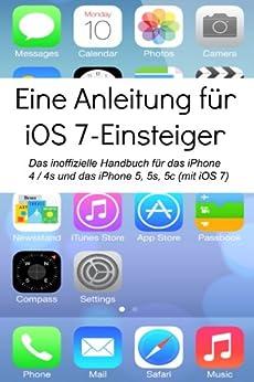 Eine Anleitung für iOS 7-Einsteiger: Das inoffizielle Handbuch für das iPhone 4 / 4s und das iPhone 5, 5s, 5c (mit iOS 7)