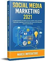 SOCIAL MEDIA MARKETING 2021: La Guida Definitiva per Avere Successo Tramite i Social Network. (Creazione campa