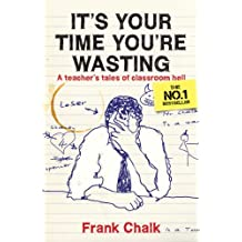 It's Your Time You're Wasting: A Teacher's Tales of Classroom Hell (Frank Chalk Book 1) (English Edition)