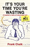 It's Your Time You're Wasting: A Teacher's Tales of Classroom Hell by Frank Chalk