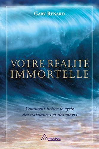 Votre réalité immortelle: Comment briser le cycle des naissances et des morts par Gary R. Renard