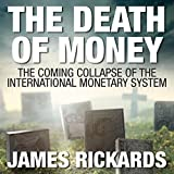 The Death of Money: The Coming Collapse of the International Monetary System by James Rickards (2015-05-26)