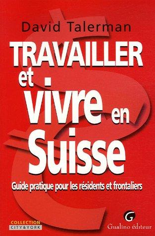 Travailler et vivre en Suisse : Guide pratique pour les résidents et frontaliers par David Talerman