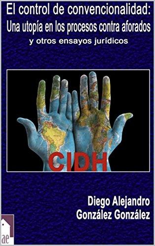 El control de convencionalidad: Una utopia en los procesos contra aforados y otros ensayos jurídicos por Diego Alejandro Gonzalez Gonzalez