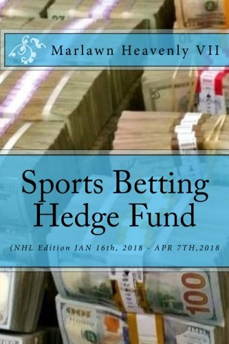 Sports Betting Hedge Fund: (NHL Edition JAN 16th, 2018 - APR 7TH,2018: Volume 4