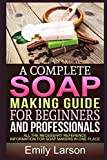 A Complete Soap Making Guide For Beginners And Professionals: All the necessary reference information for soap makers in one place