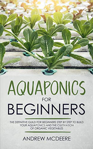 Aquaponics for beginners: The definitive guide for beginners step by step to build your aquaponics and the cultivation of organic vegetables (English Edition)