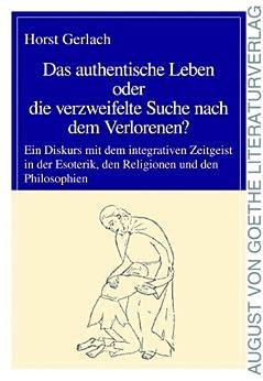 Das authentische Leben oder die verzweifelte Suche nach dem Verlorenen?: Ein Diskurs mit dem integrativen Zeitgeist...