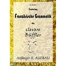 Training Franzoesische Grammatik fuer clevere Bueffler - Anfaenger II, AUFBAU (fortgeschrittene Anfaenger und Fortgeschrittene) (Franzoesisch fuer clevere Bueffler)