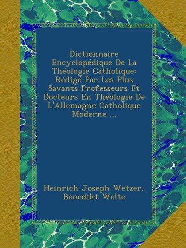 Dictionnaire Encyclopédique De La Théologie Catholique: Rédigé Par Les Plus Savants Professeurs Et Docteurs En Théologie De L'Allemagne Catholique Moderne