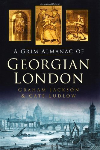 The Grim Almanac of Georgian London by Ludlow, Cate, Jackson, Graham published by The History Press Ltd (2011)