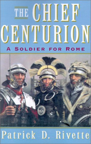 the-chief-centurion-a-soldier-for-rome-by-patrick-d-rivette-2001-08-02