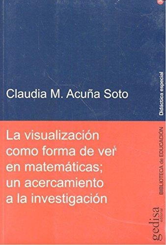 Visualización como forma de ver en matemáticas; La. Un acercamiento a la investi (BIBLIOTECA DE EDUCACIÓN/DIDÁCTICA ESPECIAL) por Claudia M. Acuña Soto