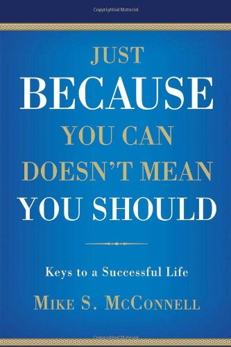 Just Because You Can Doesn't Mean You Should: Keys to a Successful Life