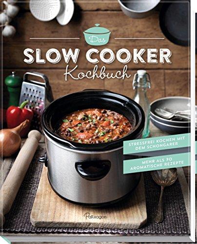 Das Slow Cooker Kochbuch: Stressfrei kochen mit dem Schongarer. Mehr als 70 aromatische Rezepte (Rezepte Crockpot Gesunde)