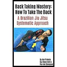 Brazilian Jiu Jitsu: How To Take The Back: Back Taking Mastery (English Edition)