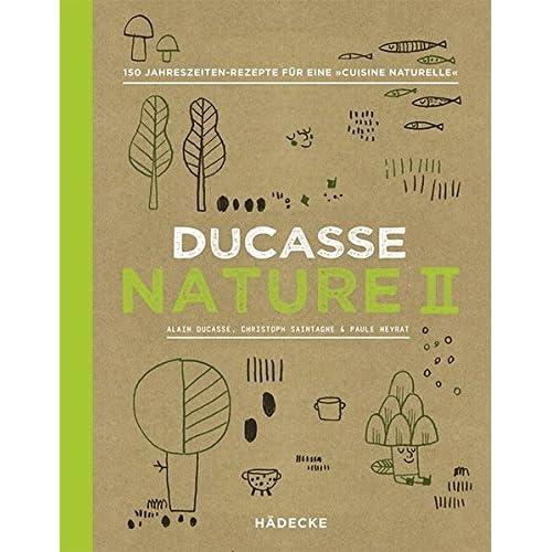 Ducasse Nature II : 150 Jahreszeiten-Rezepte für eine 'Cuisine Naturelle'