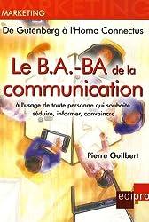 Le B.A.-BA de la communication à l'usage de toute personne qui souhaite séduire, informer, convaincre : De Gutenberg à l'Homo Connectus