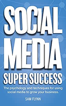 Social Media Super Success: The psychology and techniques for using social media to grow your business by [Flynn, Sam]