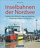 Inselbahnen der Nordsee - Borkum, Juist, Baltrum, Langeoog, Spiekeroog, Wangerooge, Halligen, Amrum, Sylt