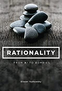 Rationality: From AI to Zombies by [Yudkowsky, Eliezer]