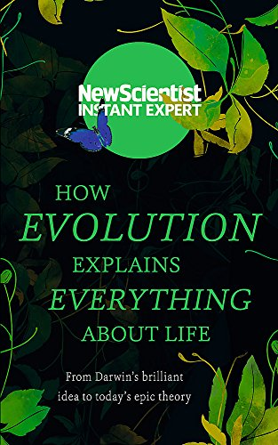 How Evolution Explains Everything About Life: From Darwin\'s brilliant idea to today\'s epic theory (New Scientist Instant Expert)