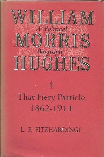william-morris-hughes-a-political-biography-that-fiery-particle-1862-1914