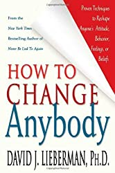 How to Change Anybody: Proven Techniques to Reshape Anyone's Attitude, Behavior, Feelings, or Beliefs by David J. Lieberman (2005-02-01)