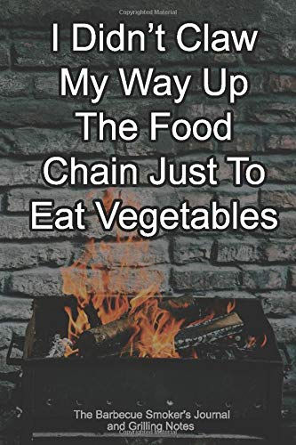 I Didn't Claw My Way Up The Food Chain Just To Eat Vegetables The Barbecue Smoker's Journal and Grilling Notes: Logbook To Take Notes, Refine Your Process To Become A BBQ Pro With This Blank Notebook -