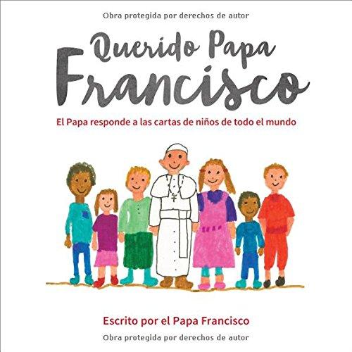 Querido Papa Francisco: El Papa Responde a Las Cartas de Niños de Todo El Mundo por Pope Francis