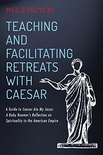 Teaching and Facilitating Retreats with Caesar: A Guide to Caesar Ate My Jesus: A Baby Boomer's Reflection on Spirituality in the American Empire (English Edition)