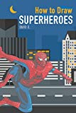 How to Draw Superheroes: The Step-by-Step Super Hero Drawing Book