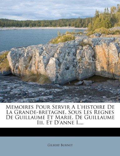 Memoires Pour Servir A L'histoire De La Grande-bretagne, Sous Les Regnes De Guillaume Et Marie, De Guillaume Iii, Et D'anne I....