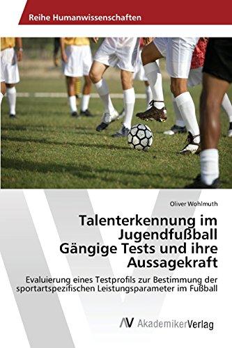 Talenterkennung im Jugendfußball Gängige Tests und ihre Aussagekraft: Evaluierung eines Testprofils zur Bestimmung der sportartspezifischen Leistungsparameter im Fußball