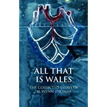 All That is Wales: The Collected Essays of M. Wynn Thomas (Writing Wales in English) (University of Wales Press - Writing Wales in English)