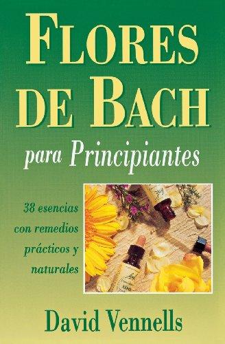 Flores de Bach Para Principiantes: 38 Esencias Con Remedios Practicos y Naturales por David F. Vennells