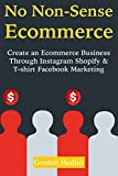 No Non-Sense E-commerce: Create an Ecommerce Business Through Instagram Shopify & T-shirt Facebook Marketing