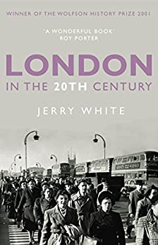 London in the Twentieth Century: A City and Its People by [White, Jerry]