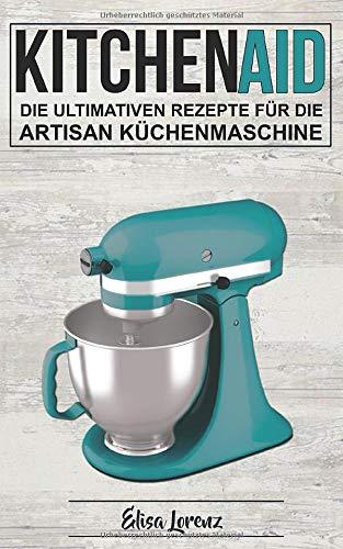 Kitchen Aid: Die ultimativen Rezepte für die