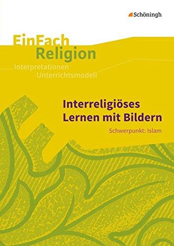 EinFach Religion / Unterrichtsbausteine Klassen 5 - 13: EinFach Religion: Interreligiöses Lernen mit Bildern: Schwerpunkt: Islam - Jahrgangsstufen 10 - 13