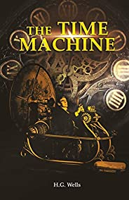 The Time Machine: H. G. Wells' recollects A Time Traveller's Journey through the Four Dimensions, the Space-Ti