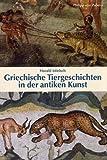 Griechische Tiergeschichten in der antiken Kunst (Kulturgeschichte der Antiken Welt)