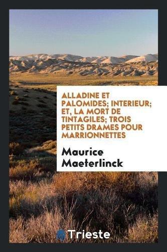 Alladine Et Palomides; Interieur; Et, La Mort de Tintagiles; Trois Petits Drames Pour Marrionnettes