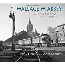 Wallace W. Abbey: A Life in Railroad Photography (Railroads Past & Present)