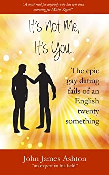It's not me, it's you. . . The epic gay dating fails of an English twenty-something by [Ashton, John James]