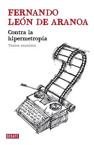 Contra la hipermetropía: Textos reunidos (Debate) por Fernando Leon